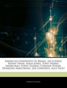 Articles on American Expatriates in Brazil, Including: Kenny Payne, Askia Jones, Tony Harris (Basketball Point Guard), Chrissie Hynde, Desmond Armstro by Hephaestus Books - Paperback