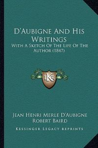 D'Aubigne and His Writings: With a Sketch of the Life of the Author (1847) by Jean Henri Merle D'Aubigne, Robert Baird - Paperback