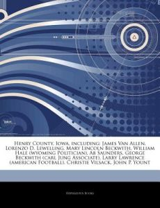 Articles on Henry County, Iowa, Including: James Van Allen, Lorenzo D. Lewelling, Mary Lincoln Beckwith, William Hale (Wyoming Politician), AB Saunder by Hephaestus Books - Paperback