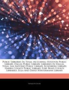 Articles on Public Libraries in Texas, Including: Houston Public Library, Dallas Public Library, Libraries in Dallas, Texas, San Antonio Public Librar by Hephaestus Books - Paperback