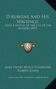 D'Aubigne and His Writings: With a Sketch of the Life of the Author (1847) by Jean Henri Merle D'Aubigne, Robert Baird - Hardcover