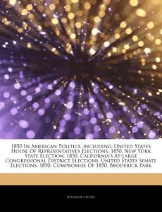 Articles on 1850 in American Politics, Including: United States House of Representatives Elections, 1850, New York State Election, 1850, California's by Hephaestus Books - Paperback