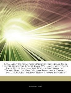 Articles on Royal Army Medical Corps Officers, Including: John Hunter (Surgeon), Robert Knox, William Henry Flower, John Hulke, James Mouat, William B by Hephaestus Books - Paperback