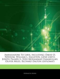 Articles on Ambassadors to Libya, Including: David D. Newsom, William L. Eagleton, Gene Cretz, Joseph Palmer II, Syed Mohammad Inaamullah, Oliver Mile by Hephaestus Books - Paperback
