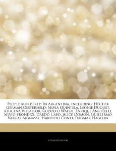 Articles on People Murdered in Argentina, Including: H Ctor Germ N Oesterheld, Silvia Quintela, L Onie Duquet, Azucena Villaflor, Rodolfo Walsh, Enriq by Hephaestus Books - Paperback
