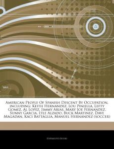 Articles on American People of Spanish Descent Occupation, Including: Keith Hernandez, Lou Piniella, Lefty Gomez, Al Lopez, Jimmy Arias, Mary Joe F by Hephaestus Books - Paperback