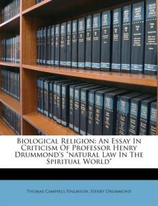 Biological Religion: An Essay in Criticism of Professor Henry Drummond's Natural Law in the Spiritual World by Thomas Campbell Finlayson, Henry Drummond - Paperback