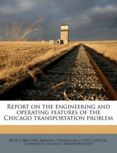 Report on the Engineering and Operating Features of the Chicago Transportation Problem by Bion J. 1861 Arnold, Chicago City Council Committee - Paperback