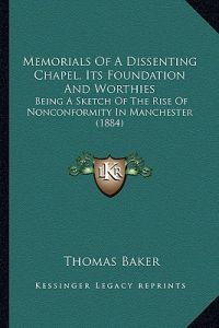 Memorials of a Dissenting Chapel, Its Foundation and Worthies: Being a Sketch of the Rise of Nonconformity in Manchester (1884) by Thomas Baker - Paperback
