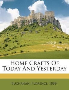 Home Crafts of Today and Yesterday by Buchanan Florence 1888- - Paperback