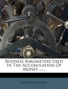 Business Barometers Used in the Accumulation of Money ...... by Roger Ward Babson - Paperback