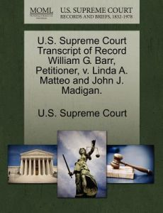 U.S. Supreme Court Transcript of Record William G. Barr, Petitioner, V. Linda A. Matteo and John J. Madigan. by U. S. Supreme Court - Paperback