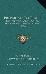 Preparing to Teach: For Study by Sabbath-School Teachers and Training Classes (1875) by John Hall, Edward P. Humphrey, William Henry Green - Paperback