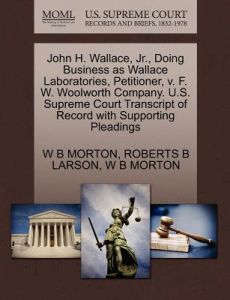 John H. Wallace, JR., Doing Business as Wallace Laboratories, Petitioner, V. F. W. Woolworth Company. U.S. Supreme Court Transcript of Record with Sup by W. B. Morton, Roberts B. Larson - Paperback