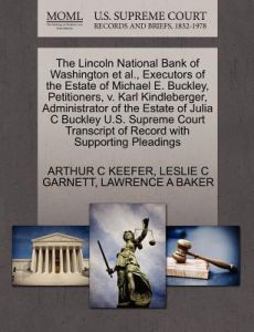 The Lincoln National Bank of Washington et al., Executors of the Estate of Michael E. Buckley, Petitioners, V. Karl Kindleberger, Administrator of the by Arthur C. Keefer, Leslie C. Garnett, Lawrence A. Baker - Paperback