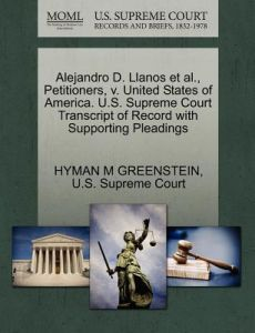 Alejandro D. Llanos et al., Petitioners, V. United States of America. U.S. Supreme Court Transcript of Record with Supporting Pleadings by Hyman M. Greenstein, U. S. Supreme Court - Paperback