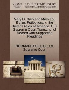 Mary D. Cain and Mary Lou Butler, Petitioners, V. the United States of America. U.S. Supreme Court Transcript of Record with Supporting Pleadings by Norman B. Gillis, U. S. Supreme Court - Paperback