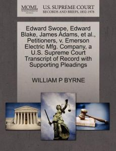 Edward Swope, Edward Blake, James Adams, et al., Petitioners, V. Emerson Electric Mfg. Company, A U.S. Supreme Court Transcript of Record with Support by William P. Byrne - Paperback