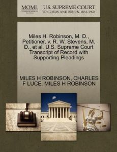 Miles H. Robinson, M. D., Petitioner, V. R. W. Stevens, M. D., et al. U.S. Supreme Court Transcript of Record with Supporting Pleadings by Miles H. Robinson, Charles F. Luce - Paperback