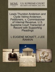 Lewis Thurston Anderson and Clyde Velma Anderson, Petitioners, V. Commissioner of Internal Revenue. U.S. Supreme Court Transcript of Record with Suppo by L. Eugene McNatt, J. Lee Rankin - Paperback