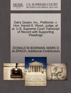 Dairy Queen, Inc., Petitioner, V. Hon. Harold K. Wood, Judge, et al. U.S. Supreme Court Transcript of Record with Supporting Pleadings by Donald M. Bowman, Mark D. Alspach, Additional Contributors - Paperback