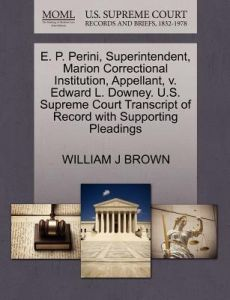 E. P. Perini, Superintendent, Marion Correctional Institution, Appellant, V. Edward L. Downey. U.S. Supreme Court Transcript of Record with Supporting by William J. Brown - Paperback