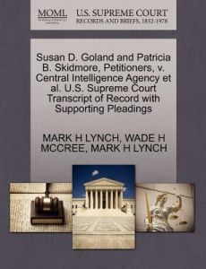 Susan D. Goland and Patricia B. Skidmore, Petitioners, V. Central Intelligence Agency et al. U.S. Supreme Court Transcript of Record with Supporting P by Mark H. Lynch, Wade H. McCree - Paperback