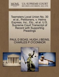 Teamsters Local Union No. 30 et al., Petitioners, V. Helms Express, Inc., Etc., et al. U.S. Supreme Court Transcript of Record with Supporting Pleadin by Paul D. Boas, Hugh J. Beins, Charles P. O'Connor - Paperback
