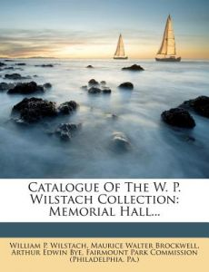 Catalogue of the W. P. Wilstach Collection: Memorial Hall... by William P. Wilstach, Maurice Walter Brockwell, Arthur Edwin Bye - Paperback