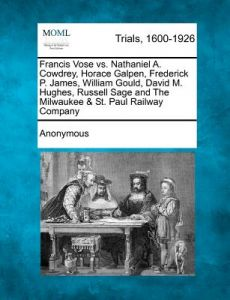 Francis Vose vs. Nathaniel A. Cowdrey, Horace Galpen, Frederick P. James, William Gould, David M. Hughes, Russell Sage and the Milwaukee & St. Paul Ra by Anonymous - Paperback