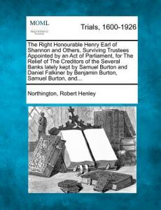 The Right Honourable Henry Earl of Shannon and Others, Surviving Trustees Appointed an Act of Parliament, for the Relief of the Creditors of the Se by Northington Robert Henley - Paperback