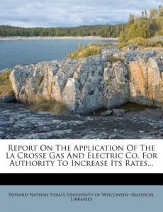 Report on the Application of the La Crosse Gas and Electric Co. for Authority to Increase Its Rates... by Edward Nathan Strait, University of Wisconsin--Madison Librar - Paperback
