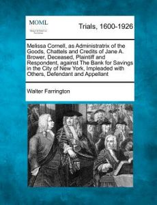 Melissa Cornell, as Administratrix of the Goods, Chattels and Credits of Jane A. Brower, Deceased, Plaintiff and Respondent, Against the Bank for Savi by Walter Farrington - Paperback