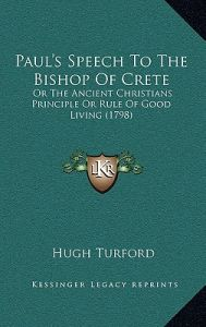 Paul's Speech to the Bishop of Crete: Or the Ancient Christians Principle or Rule of Good Living (1798) by Hugh Turford - Hardcover