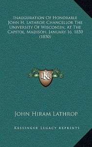 Inauguration of Honorable John H. Lathrop, Chancellor the University of Wisconsin, at the Capitol, Madison, January 16, 1850 (1850) by John Hiram Lathrop - Hardcover