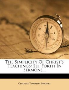 The Simplicity of Christ's Teachings: Set Forth in Sermons... by Charles Timothy Brooks - Paperback