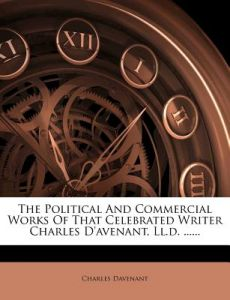 The Political and Commercial Works of That Celebrated Writer Charles D'Avenant, LL.D. ...... by Charles Davenant - Paperback