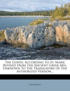 The Gospel According to St. Mark: Revised from the Ancient Greek Mss. Unknown to the Translators of the Authorized Version... by Anonymous - Paperback