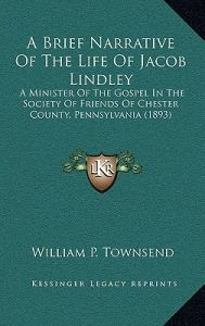 A Brief Narrative of the Life of Jacob Lindley: A Minister of the Gospel in the Society of Friends of Chester County, Pennsylvania (1893) by William P. Townsend - Hardcover