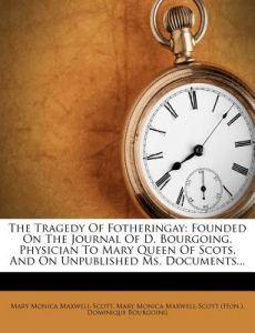 The Tragedy of Fotheringay: Founded on the Journal of D. Bourgoing, Physician to Mary Queen of Scots, and on Unpublished Ms. Documents... by Mary Monica Maxwell-Scott, Dominique Bourgoing, Mary Monica Maxwell-Scott (Hon ). - Paperback