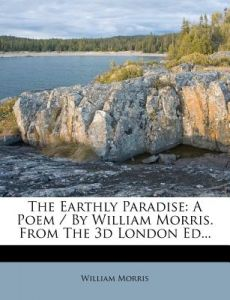 The Earthly Paradise: A Poem / By William Morris. from the 3D London Ed... by William Morris - Paperback