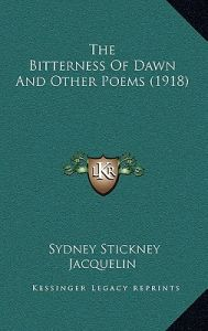 The Bitterness of Dawn and Other Poems (1918) by Sydney Stickney Jacquelin - Hardcover