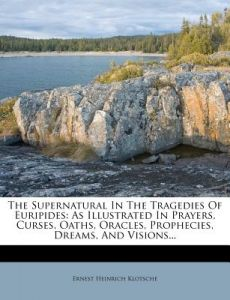 The Supernatural in the Tragedies of Euripides: As Illustrated in Prayers, Curses, Oaths, Oracles, Prophecies, Dreams, and Visions... by Ernest Heinrich Klotsche - Paperback