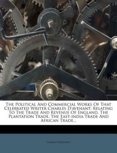 The Political and Commercial Works of That Celebrated Writer Charles D'Avenant: Relating to the Trade and Revenue of England, the Plantation Trade, th by Charles Davenant - Paperback