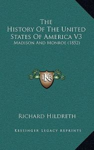 The History of the United States of America V3: Madison and Monroe (1852) by Richard Hildreth - Hardcover