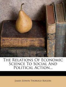 The Relations of Economic Science to Social and Political Action... by James Edwin Thorold Rogers - Paperback