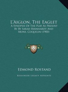 L'Aiglon, the Eaglet: A Synopsis of the Play as Present Sarah Bernhardt and a Synopsis of the Play as Present Sarah Bernhardt an by Edmond Rostand - Hardcover