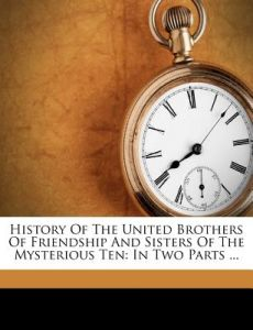 History of the United Brothers of Friendship and Sisters of the Mysterious Ten: In Two Parts ... by William H. Gibson - Paperback