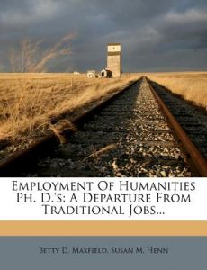 Employment of Humanities PH. D.'s: A Departure from Traditional Jobs... by Betty D. Maxfield - Paperback
