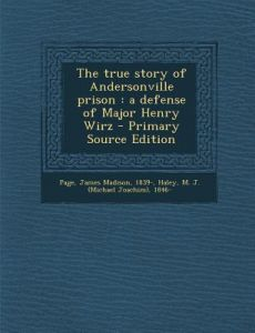 True Story of Andersonville Prison: A Defense of Major Henry Wirz by James Madison Page, M. J. 1846- Haley - Paperback